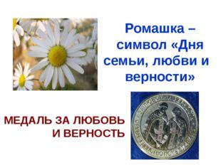 Ромашка – символ «Дня семьи, любви и верности» МЕДАЛЬ ЗА ЛЮБОВЬ И ВЕРНОСТЬ 8