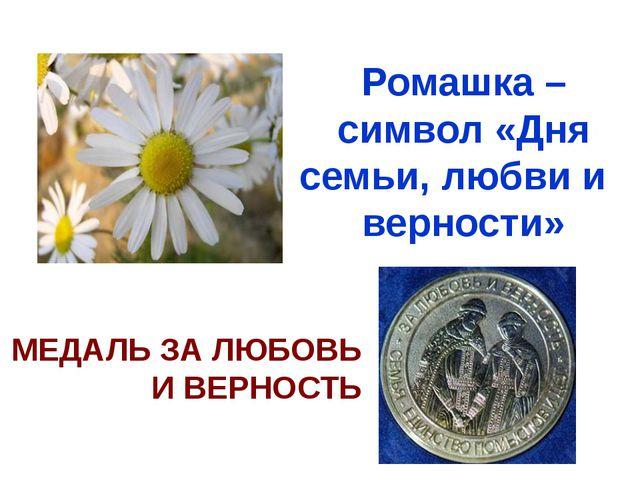Ромашка – символ «Дня семьи, любви и верности» МЕДАЛЬ ЗА ЛЮБОВЬ И ВЕРНОСТЬ 8...