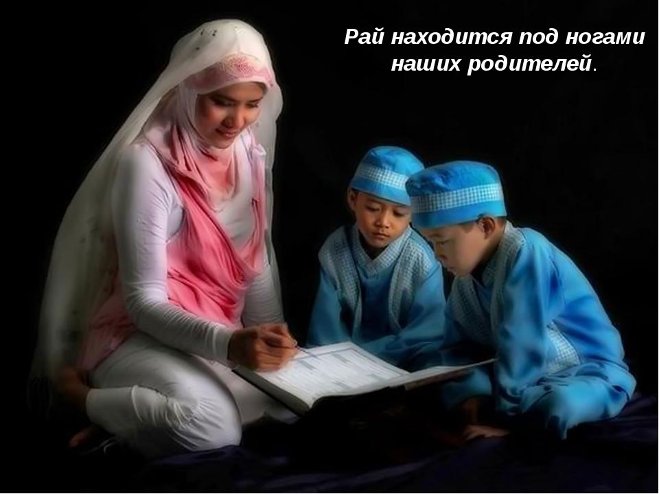 Рай находится под ногами наших родителей.