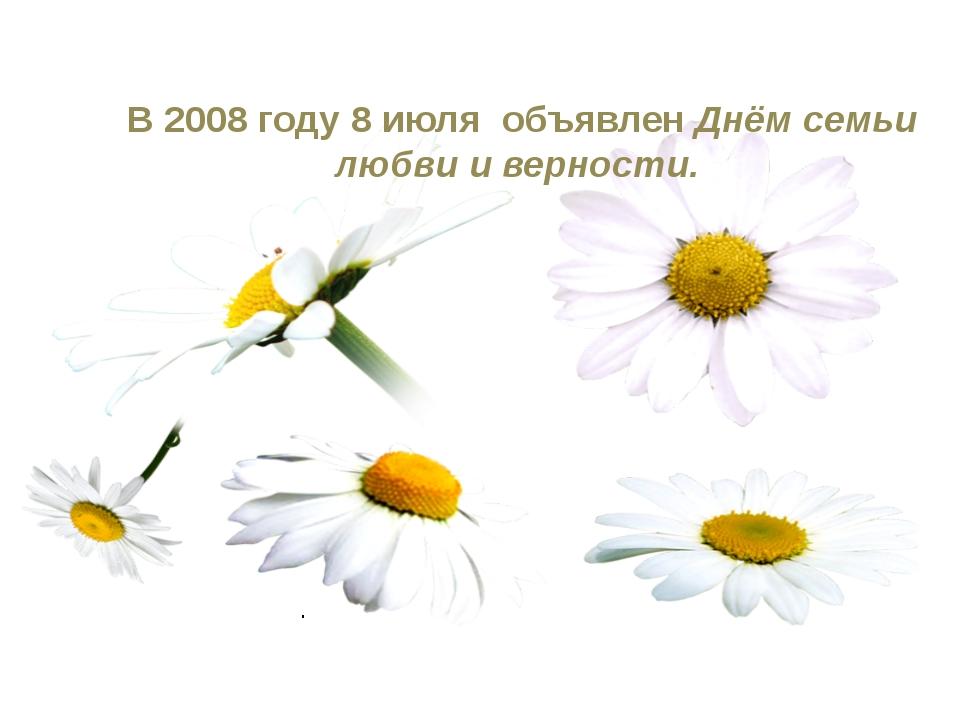 В 2008 году 8 июля объявлен Днём семьи любви и верности. .