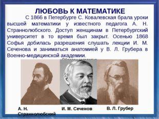 С 1866 в Петербурге С. Ковалевская брала уроки высшей математики у известног