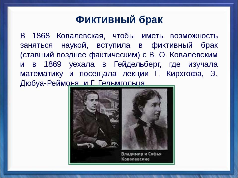 Фиктивный брак В 1868 Ковалевская, чтобы иметь возможность заняться наукой,...