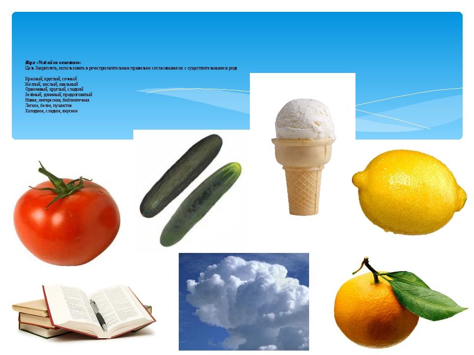 Игра «Угадай по описанию» Цель Закреплять, использовать в речи прилагательные...