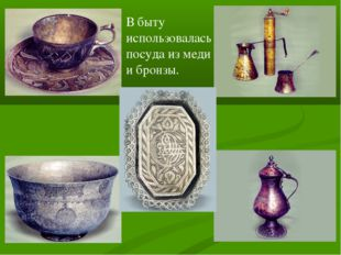 В быту использовалась посуда из меди и бронзы.