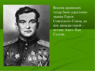 Восемь крымских татар было удостоено звания Героя Советского Союза, из них дв