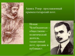 Ашикъ Умер- прославленный крымскотатарский поэт. Номан Челебиджихан – обществ