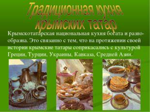 Крымскотатарская национальная кухня богата и разно- образна. Это связанно с т