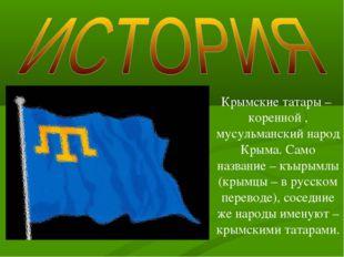Крымские татары – коренной , мусульманский народ Крыма. Само название – къыры