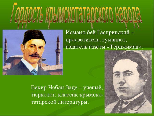Исмаил-бей Гаспринский – просветитель, гуманист, издатель газеты «Терджиман»....