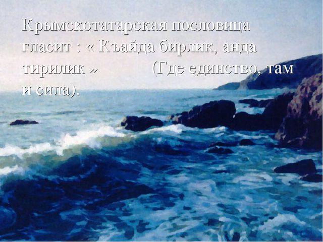 Крымскотатарская пословица гласит : « Къайда бирлик, анда тирилик » (Где еди...