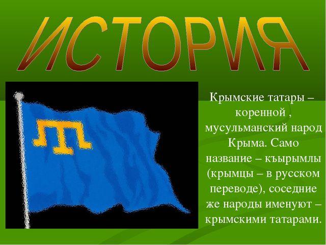 Крымские татары – коренной , мусульманский народ Крыма. Само название – къыры...