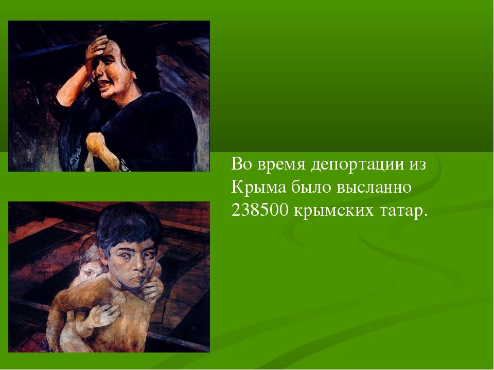 Во время депортации из Крыма было высланно 238500 крымских татар.