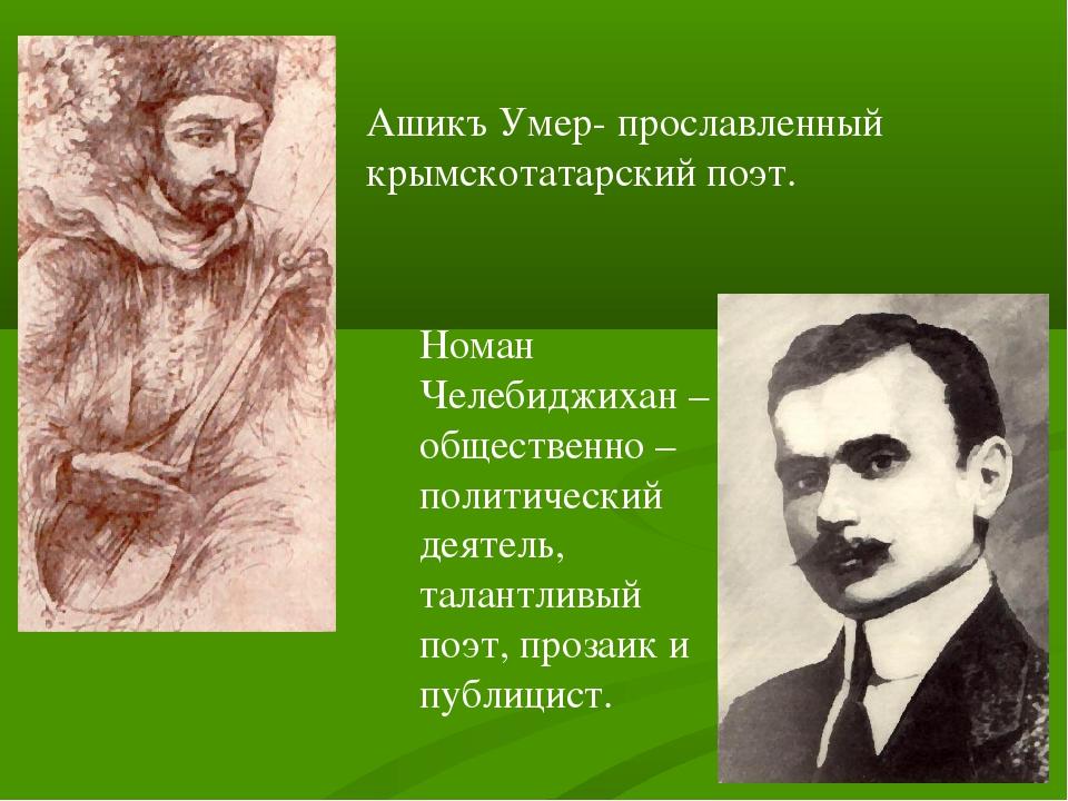Ашикъ Умер- прославленный крымскотатарский поэт. Номан Челебиджихан – обществ...