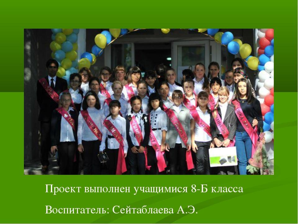 Проект выполнен учащимися 8-Б класса Воспитатель: Сейтаблаева А.Э.