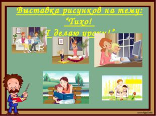 "Выставка рисунков на тему: ""Тихо! Я делаю уроки!"""