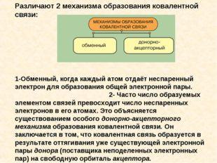 Различают 2 механизма образования ковалентной связи: 1-Обменный, когда каждый