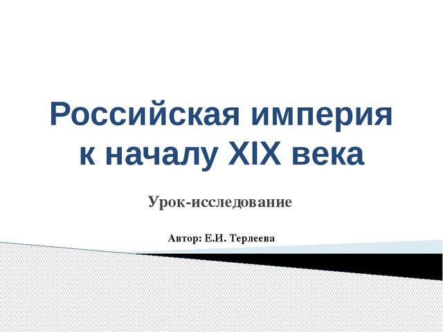 Российская империя к началу XIX века Урок-исследование Автор: Е.И. Терлеева