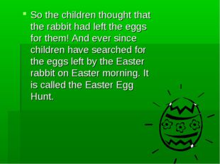 So the children thought that the rabbit had left the eggs for them! And ever