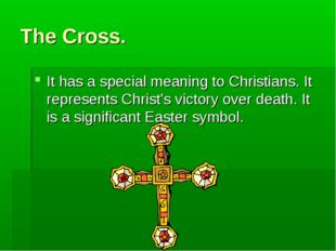 The Cross. It has a special meaning to Christians. It represents Christ's vic