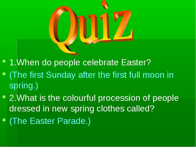 1.When do people celebrate Easter? (The first Sunday after the first full moo...