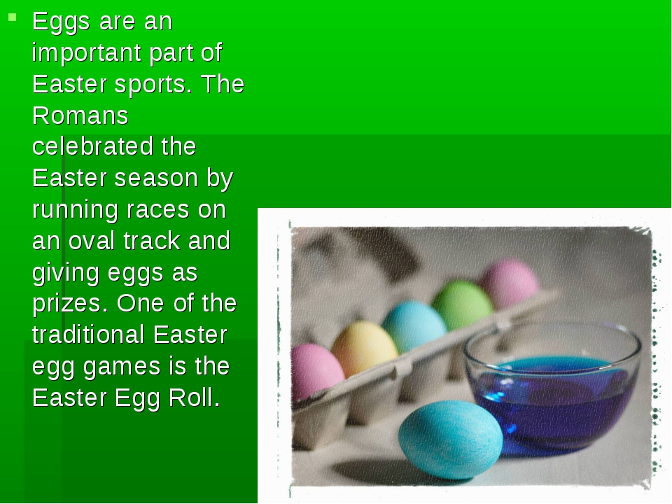 Eggs are an important part of Easter sports. The Romans celebrated the Easter...