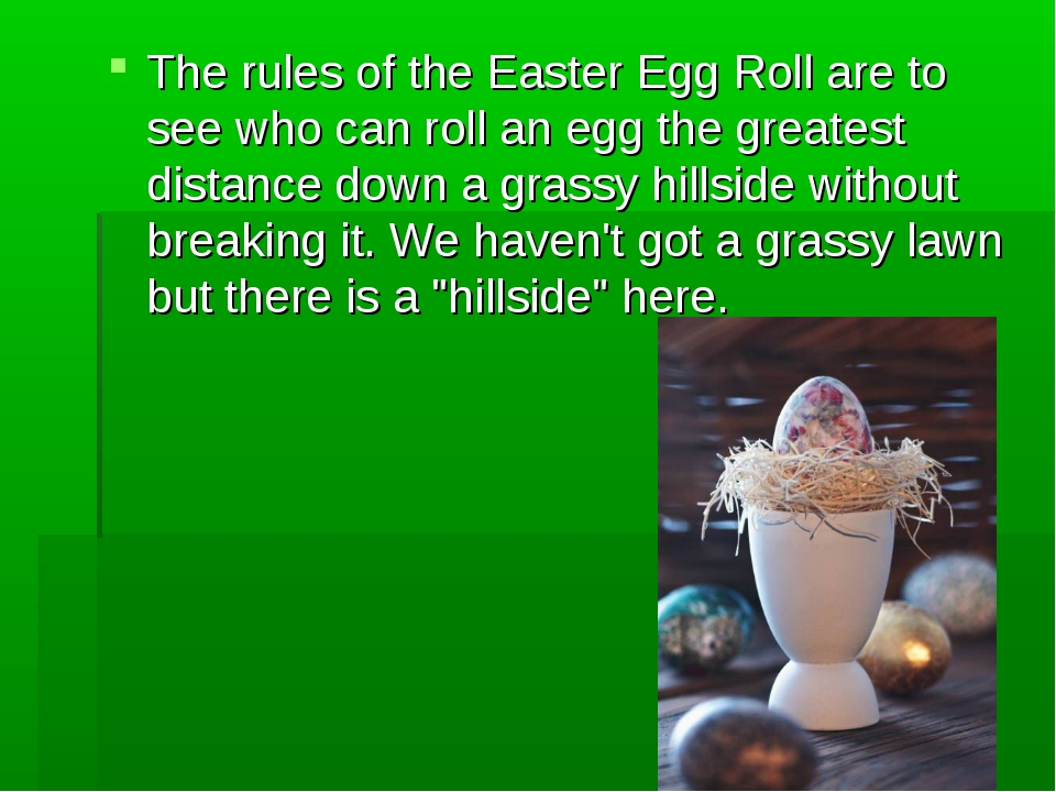 The rules of the Easter Egg Roll are to see who can roll an egg the greatest...