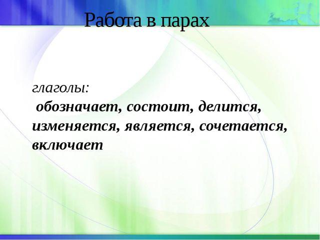 Работа в парах глаголы: обозначает, состоит, делится, изменяется, является,...