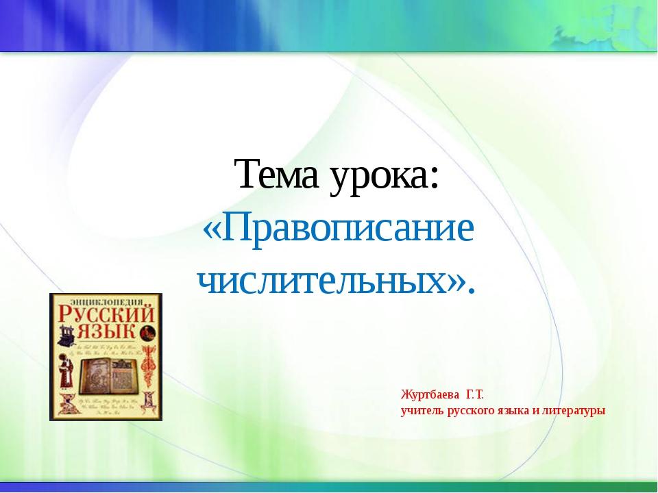 Тема урока: «Правописание числительных». Журтбаева Г.Т. учитель русского язы...