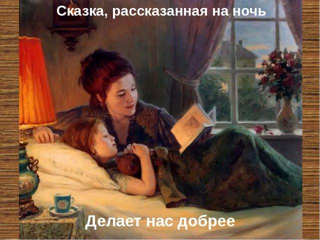 Делает нас добрее Сказка, рассказанная на ночь