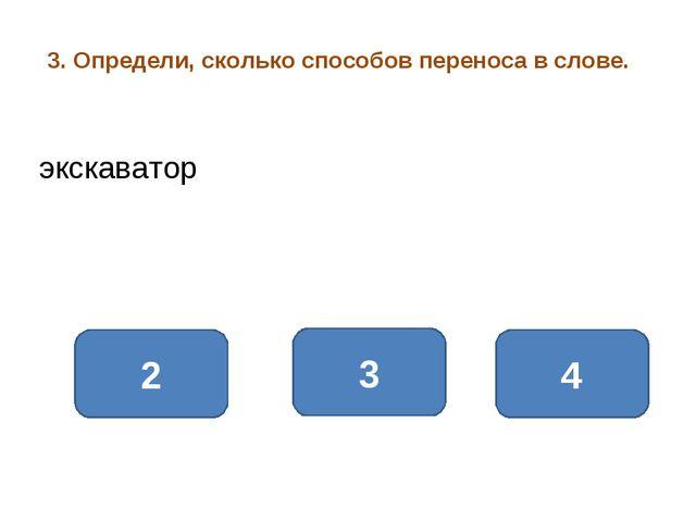 3. Определи, сколько способов переноса в слове. 3 4 2 экскаватор