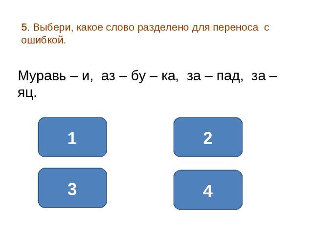 5. Выбери, какое слово разделено для переноса с ошибкой. 1 3 2 Муравь – и, аз...