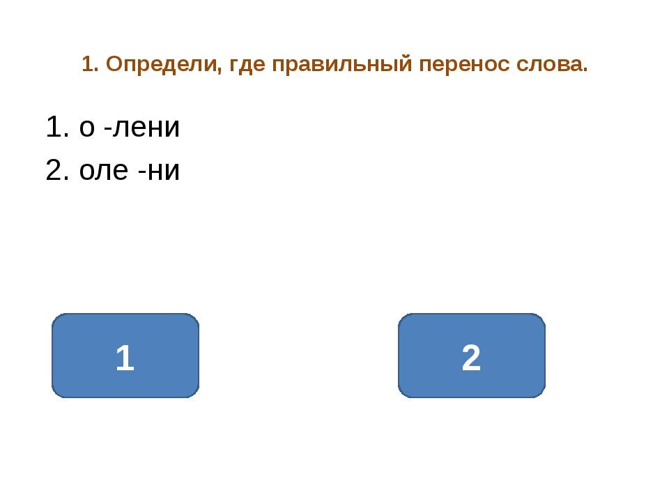 1. Определи, где правильный перенос слова. 1. о -лени 2. оле -ни 2 1