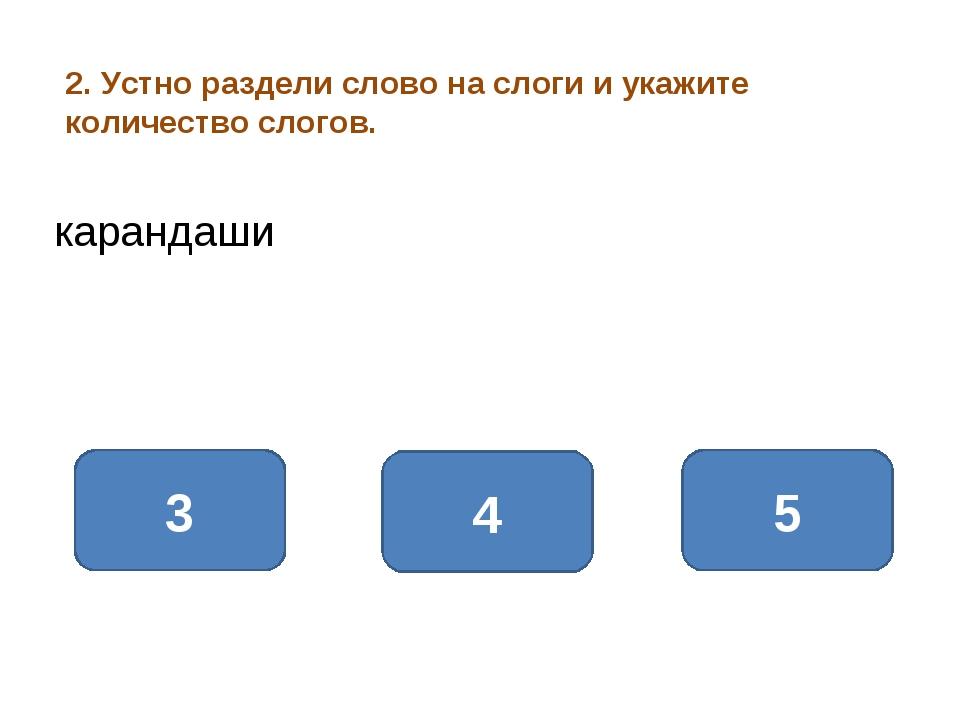 2. Устно раздели слово на слоги и укажите количество слогов. 4 3 5 карандаши