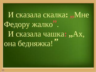И сказала скалка: ,,Мне Федору жалко . И сказала чашка: ,,Ах, она бедняжка!