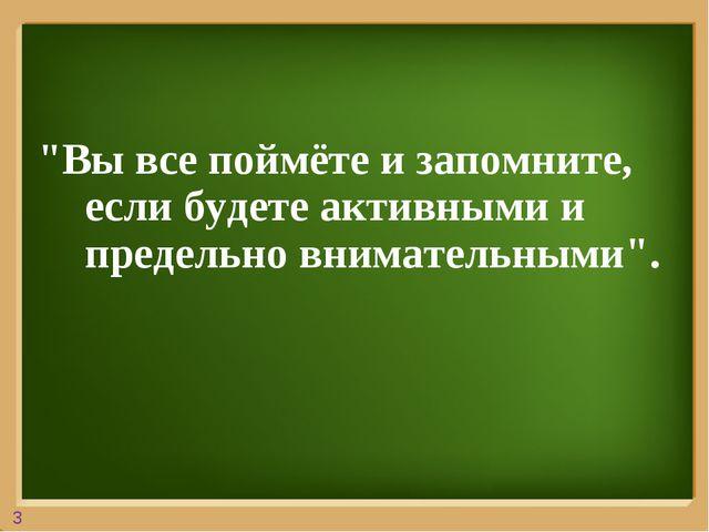 """3 """"Вы все поймёте и запомните, если будете активными и предельно внимательным..."""