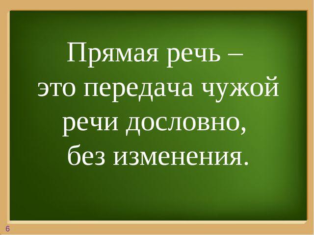 Прямая речь – это передача чужой речи дословно, без изменения. 6