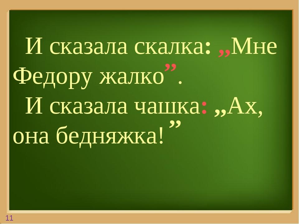 И сказала скалка: ,,Мне Федору жалко . И сказала чашка: ,,Ах, она бедняжка!...