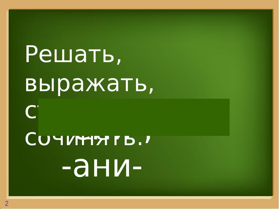 Решать, выражать, стараться, сочинять. -ени-, -ани- 2