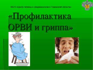 ФБУЗ «Центр гигиены и эпидемиологии в Тюменской области» «Профилактика ОРВИ