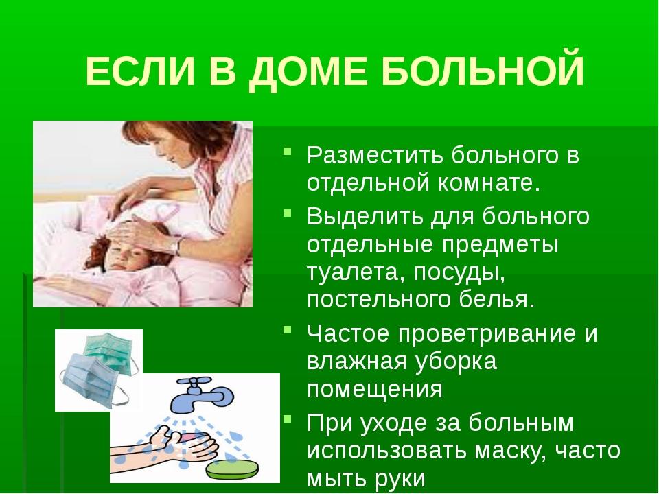 ЕСЛИ В ДОМЕ БОЛЬНОЙ Разместить больного в отдельной комнате. Выделить для бол...