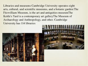 Libraries and museums Cambridge University operates eight arts, cultural, and