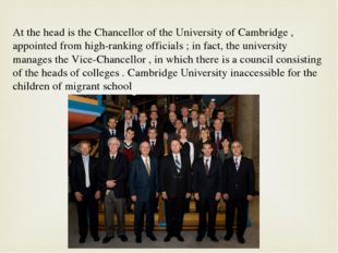 At the head is the Chancellor of the University of Cambridge , appointed from