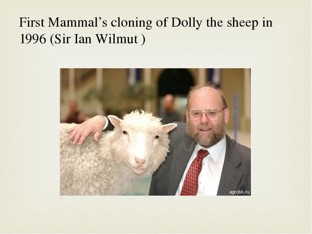 First Mammal's cloning of Dolly the sheep in 1996 (Sir Ian Wilmut )
