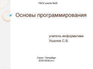 Основы программирования учитель информатики Ушанов С.В. ГБОУ школа №20 Санкт-