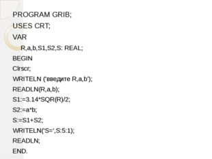 PROGRAM GRIB; USES CRT; VAR R,a,b,S1,S2,S: REAL; BEGIN Clrscr; WRITELN ('введ