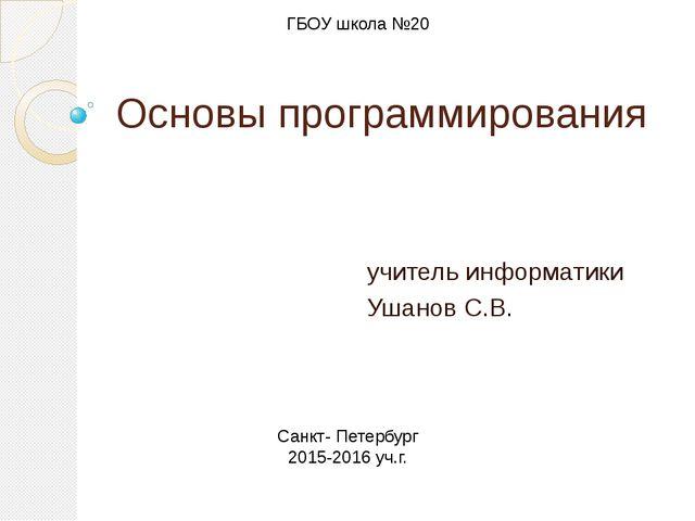 Основы программирования учитель информатики Ушанов С.В. ГБОУ школа №20 Санкт-...