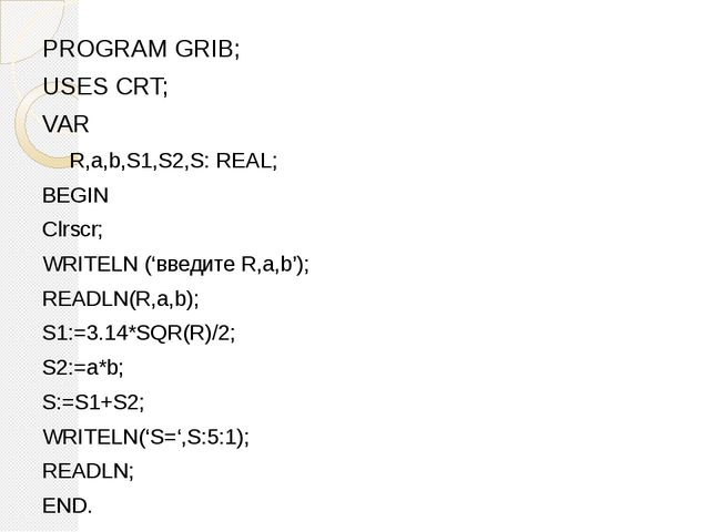 PROGRAM GRIB; USES CRT; VAR R,a,b,S1,S2,S: REAL; BEGIN Clrscr; WRITELN ('введ...