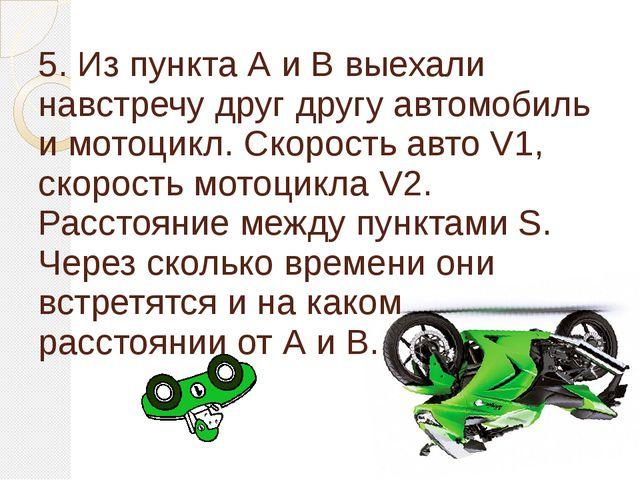 5. Из пункта А и В выехали навстречу друг другу автомобиль и мотоцикл. Скорос...