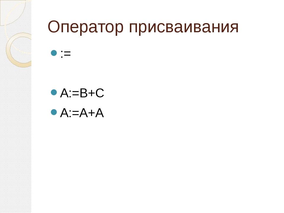 Оператор присваивания := A:=B+C A:=A+A
