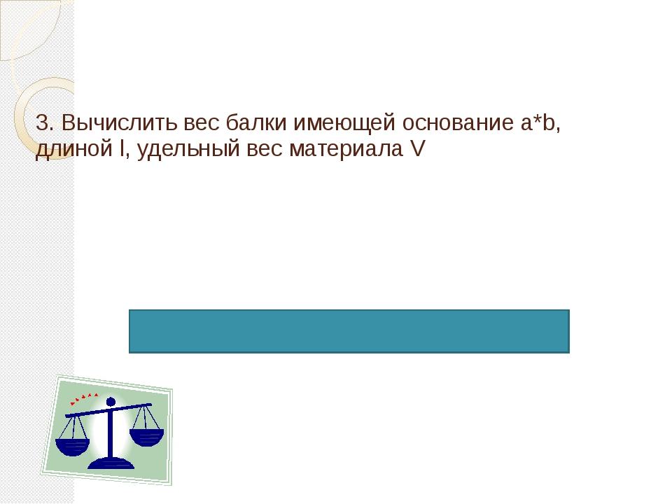3. Вычислить вес балки имеющей основание a*b, длиной l, удельный вес материал...